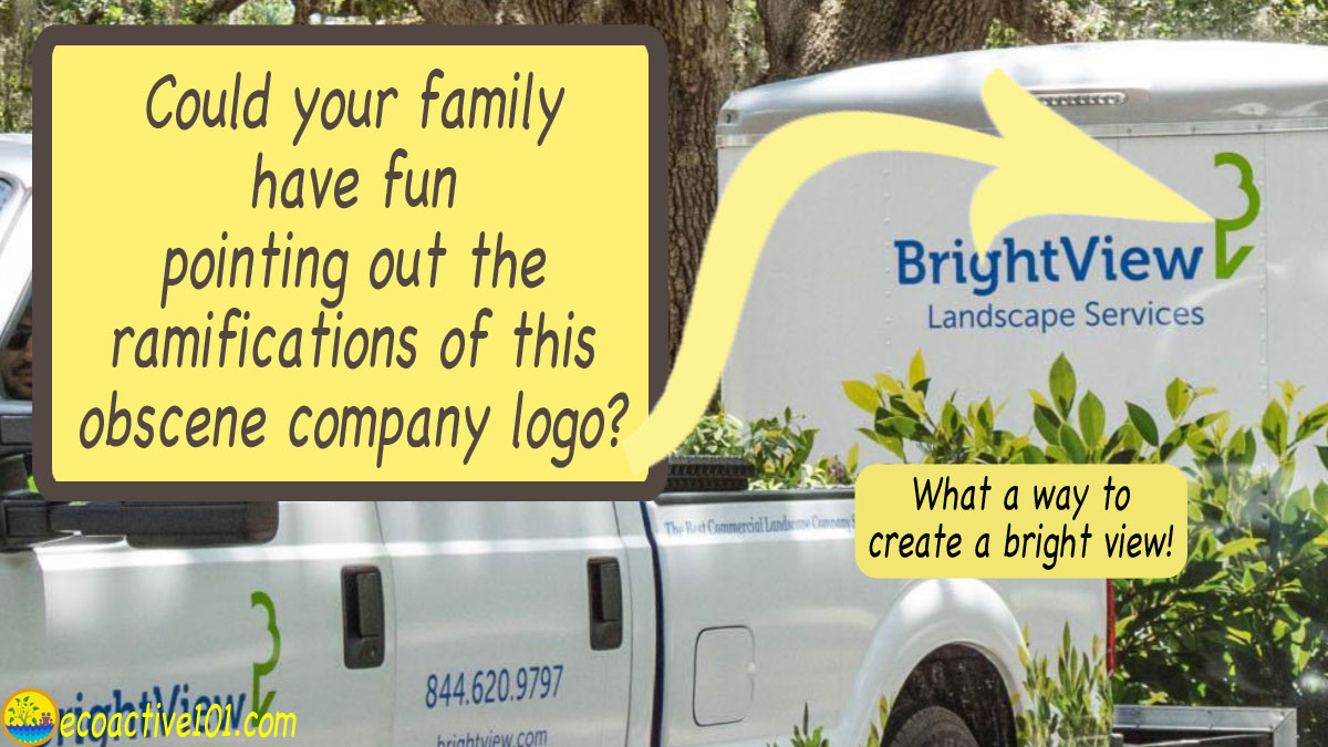 "The logo on a landscaping company trailer showing only half a tree, with words in large type asking, ""Could your family have fun pointing out the ramifications of this obscene company logo? What a way to create a ""bright view""!"""