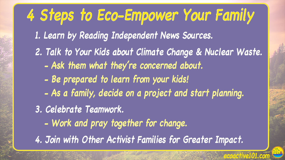 4 Steps to eco-empower your family. #1, Learn by reading independent news sources. #2, Talk to your kids about climate change and nuclear waste. #3, Celebrate Teamwork. #4, Join with other activist families for greater impact.""