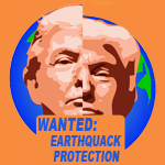 "Trump's face superimposed over an earth split down the middle, as by a fault, with the words ""Wanted: Earthquack Protection."""
